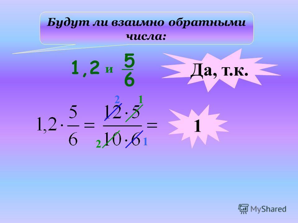 Будут ли взаимно обратными числа: 1,2 5 6 и Да, т.к. 1 2 1 1 2