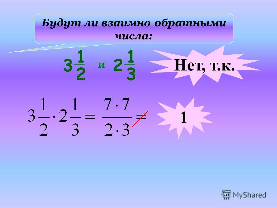 Будут ли взаимно обратными числа: и Нет, т.к. 1 1 2 3 1 3 2