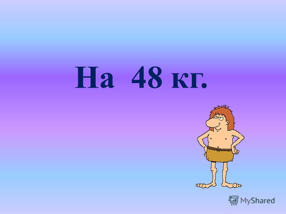 На 48 кг.
