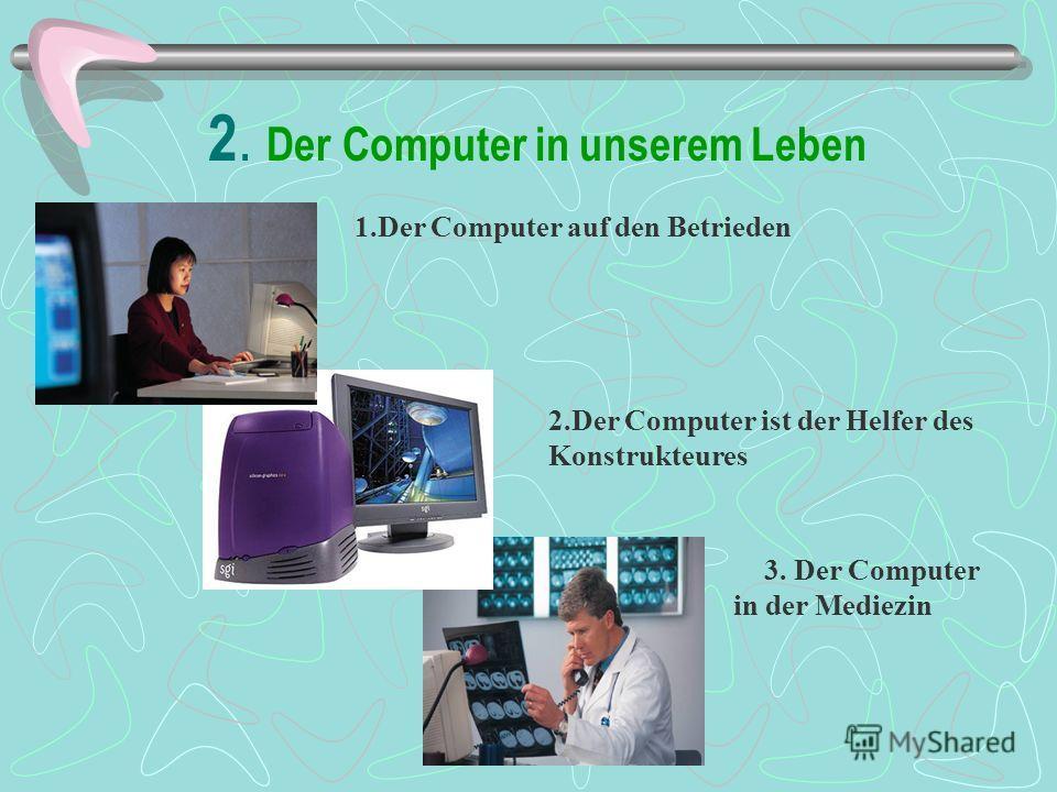 2. Der Computer in unserem Leben 2.Der Computer ist der Helfer des Konstrukteures 1.Der Computer auf den Betrieden 3. Der Computer in der Mediezin