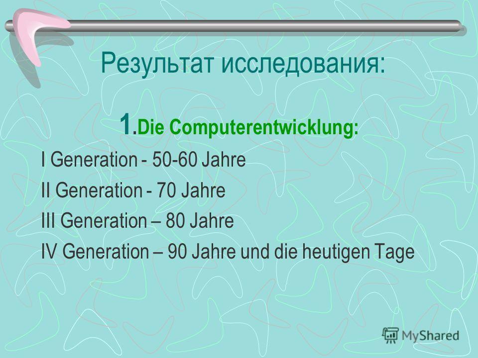 Результат исследования: 1.Die Computerentwicklung: I Generation - 50-60 Jahre II Generation - 70 Jahre III Generation – 80 Jahre IV Generation – 90 Jahre und die heutigen Tage