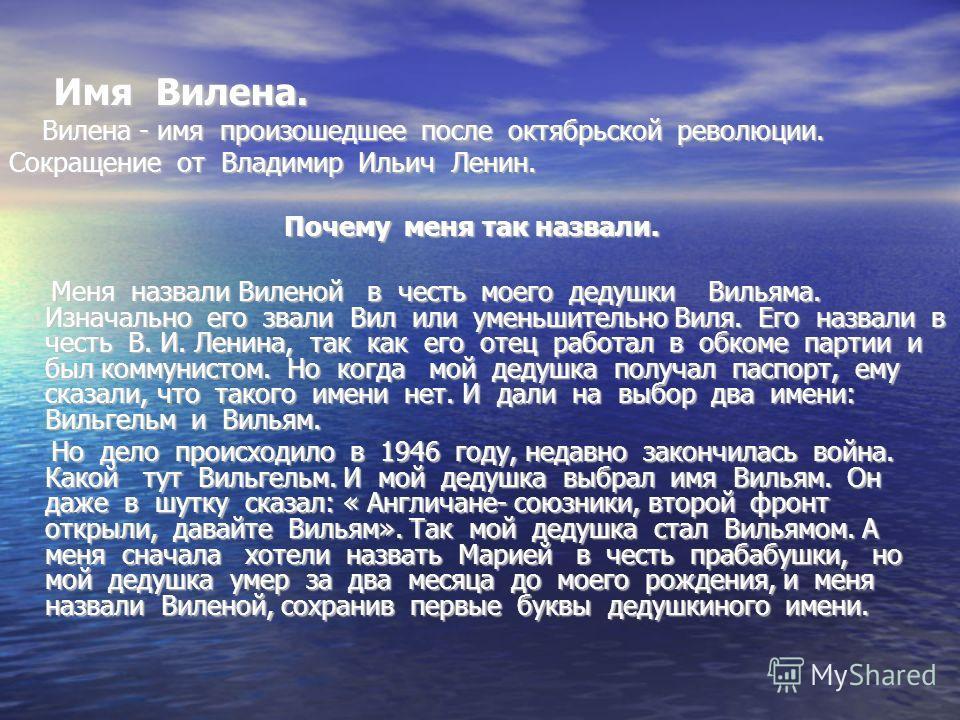 Имя Вилена. Имя Вилена. Вилена - имя произошедшее после октябрьской революции. Вилена - имя произошедшее после октябрьской революции. Сокращение от Владимир Ильич Ленин. Почему меня так назвали. Почему меня так назвали. Меня назвали Виленой в честь м