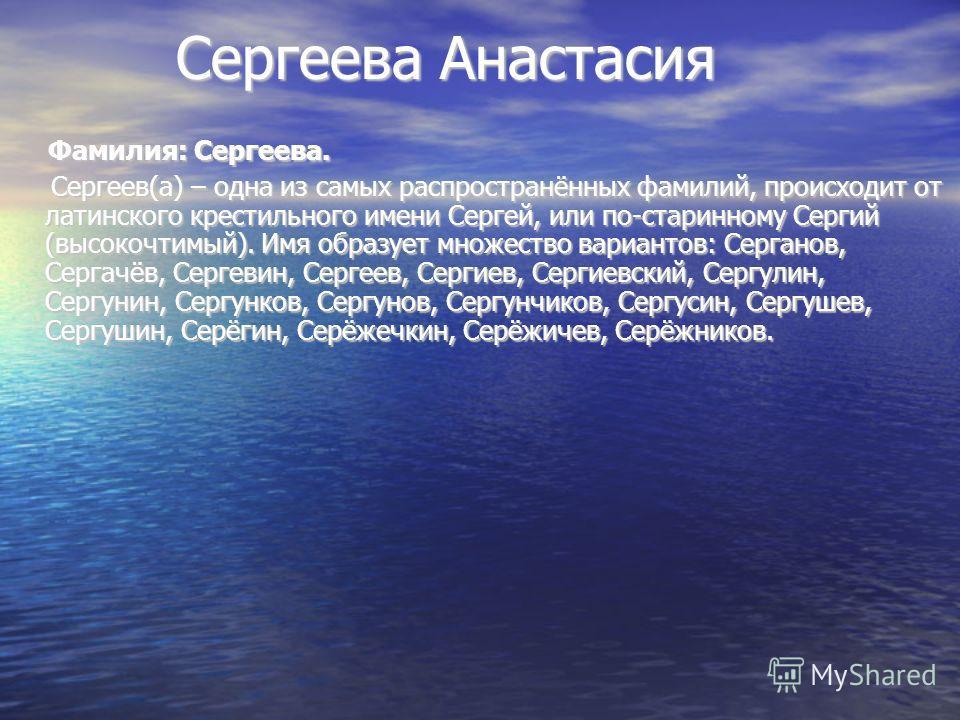 Сергеева Анастасия Сергеева Анастасия Фамилия: Сергеева. Фамилия: Сергеева. Сергеев(а) – одна из самых распространённых фамилий, происходит от латинского крестильного имени Сергей, или по-старинному Сергий (высокочтимый). Имя образует множество вариа