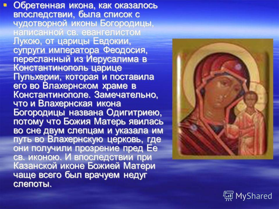 Обретенная икона, как оказалось впоследствии, была список с чудотворной иконы Богородицы, написанной св. евангелистом Лукою, от царицы Евдокии, супруги императора Феодосия, пересланный из Иерусалима в Константинополь царице Пульхерии, которая и поста