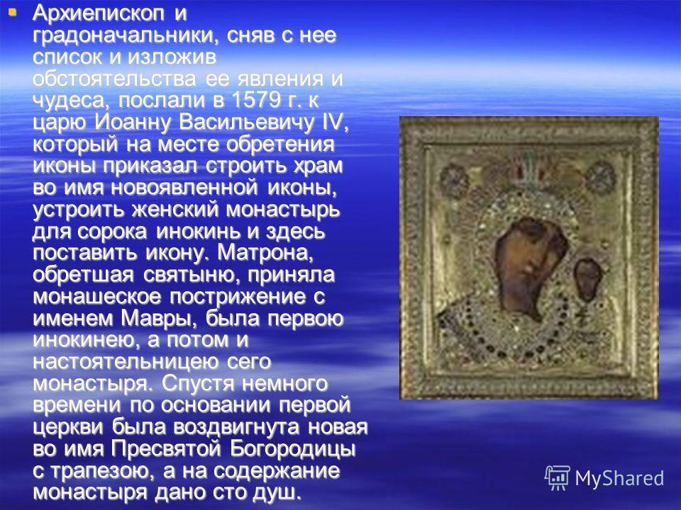 Архиепископ и градоначальники, сняв с нее список и изложив обстоятельства ее явления и чудеса, послали в 1579 г. к царю Иоанну Васильевичу IV, который на месте обретения иконы приказал строить храм во имя новоявленной иконы, устроить женский монастыр
