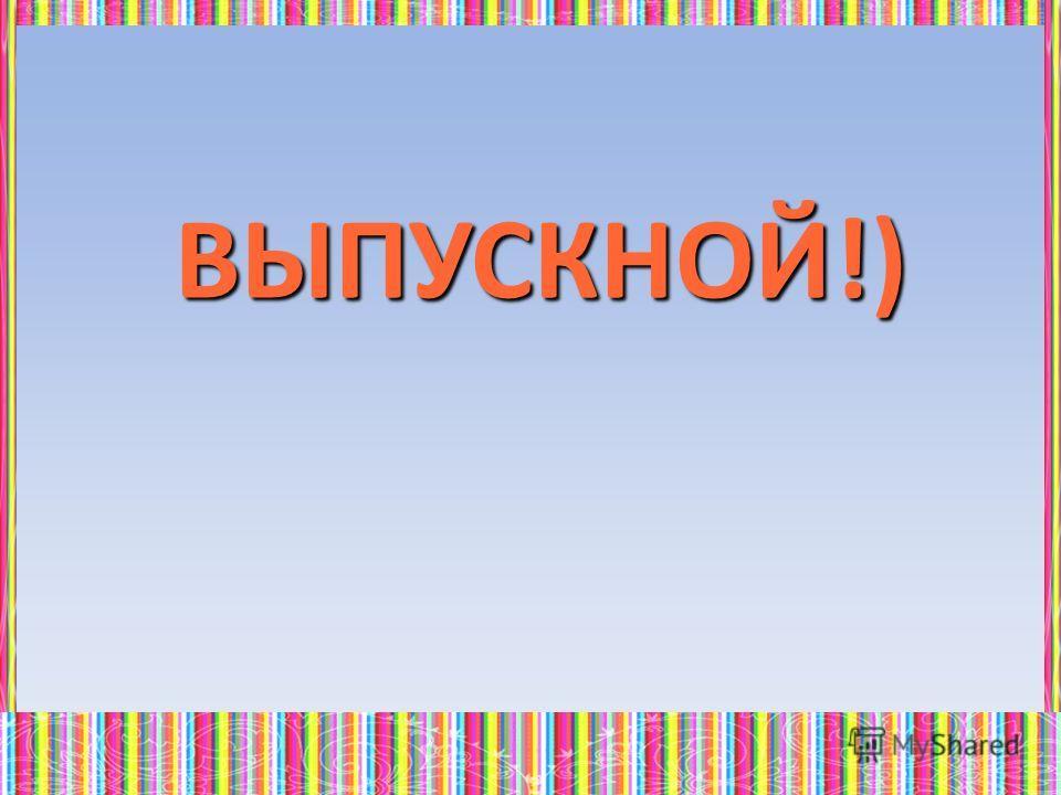 ВЫПУСКНОЙ!)