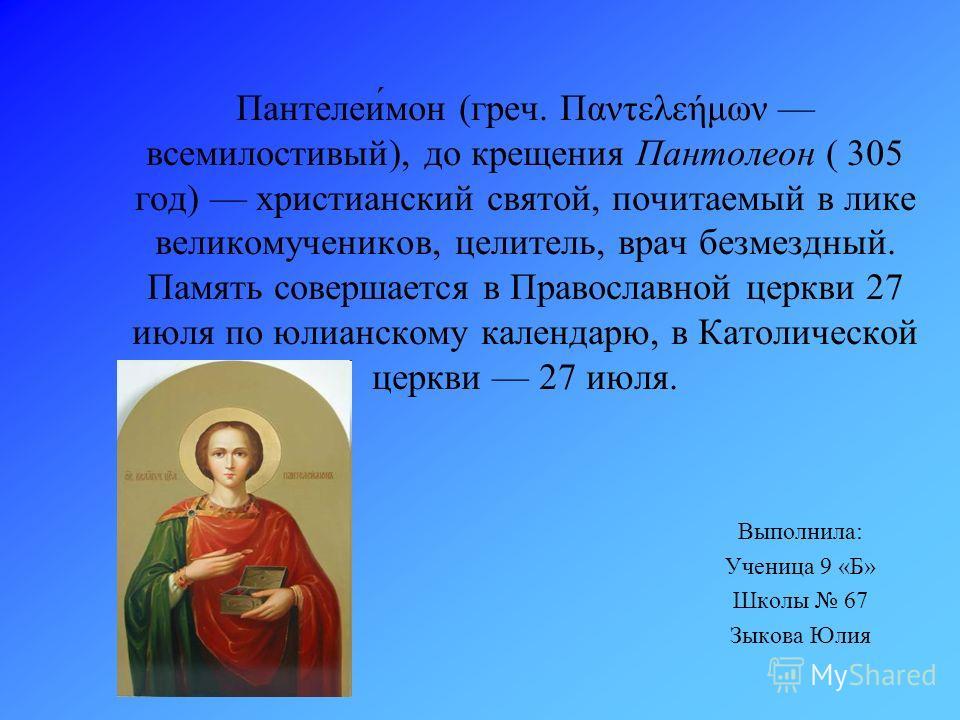 Пантелеи́мон (греч. Παντελεήμων всемилостивый), до крещения Пантолеон ( 305 год) христианский святой, почитаемый в лике великомучеников, целитель, врач безмездный. Память совершается в Православной церкви 27 июля по юлианскому календарю, в Католическ
