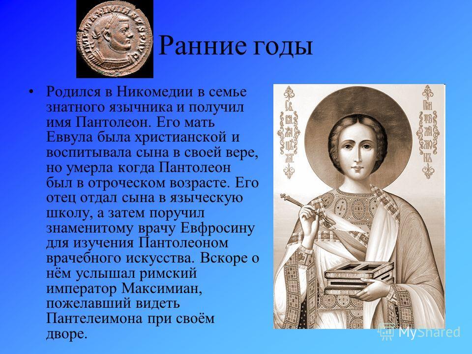 Ранние годы Родился в Никомедии в семье знатного язычника и получил имя Пантолеон. Его мать Еввула была христианской и воспитывала сына в своей вере, но умерла когда Пантолеон был в отроческом возрасте. Его отец отдал сына в языческую школу, а затем