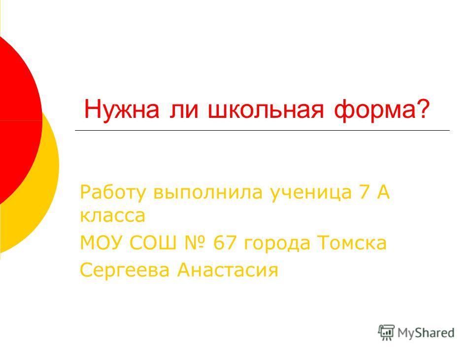 Нужна ли школьная форма? Работу выполнила ученица 7 А класса МОУ СОШ 67 города Томска Сергеева Анастасия