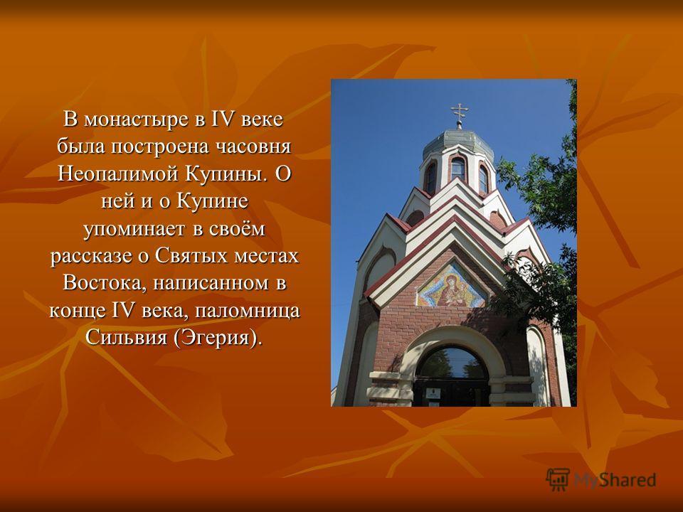 В монастыре в IV веке была построена часовня Неопалимой Купины. О ней и о Купине упоминает в своём рассказе о Святых местах Востока, написанном в конце IV века, паломница Сильвия (Эгерия). В монастыре в IV веке была построена часовня Неопалимой Купин