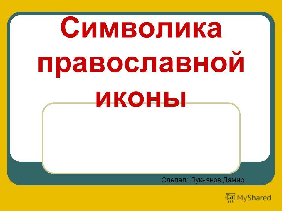 Символика православной иконы Сделал: Лукьянов Дамир