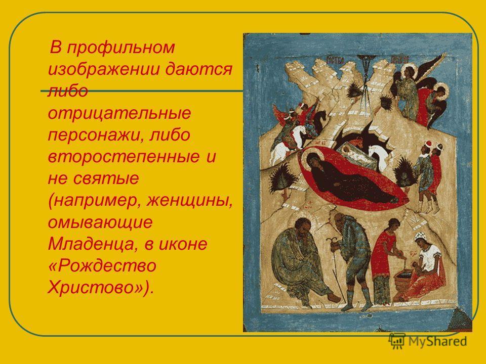 В профильном изображении даются либо отрицательные персонажи, либо второстепенные и не святые (например, женщины, омывающие Младенца, в иконе «Рождество Христово»).