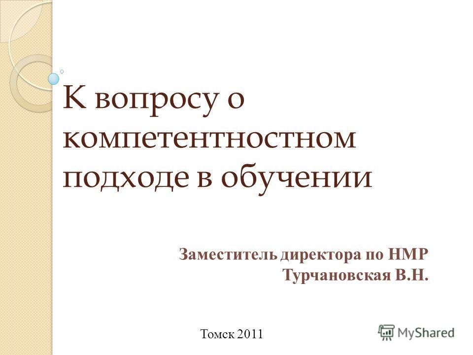 К вопросу о компетентностном подходе в обучении Заместитель директора по НМР Турчановская В.Н. Томск 2011