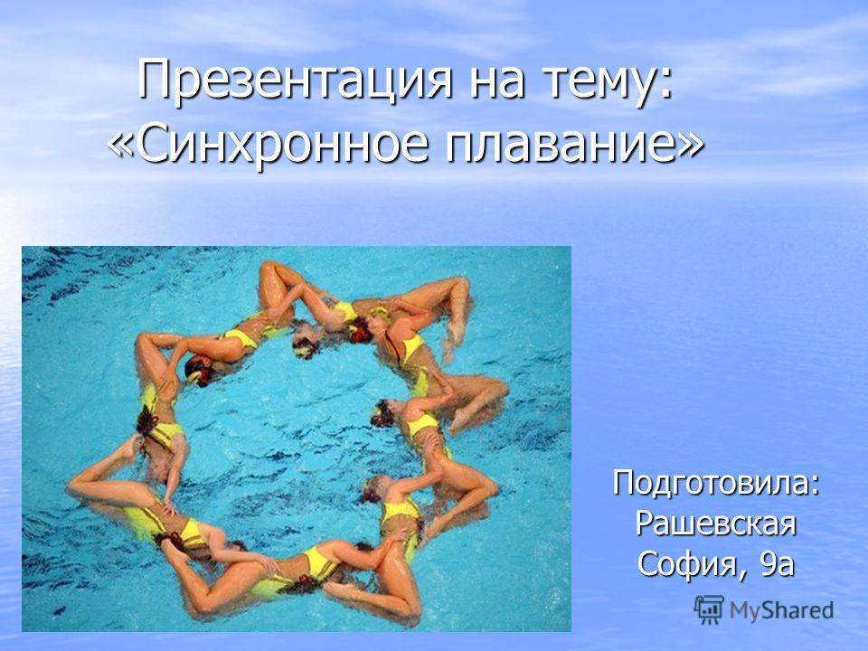 Презентация на тему: «Синхронное плавание» Подготовила: Рашевская София, 9а