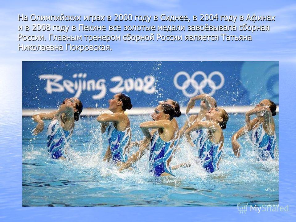 На Олимпийских играх в 2000 году в Сиднее, в 2004 году в Афинах и в 2008 году в Пекине все золотые медали завоёвывала сборная России. Главным тренером сборной России является Татьяна Николаевна Покровская.