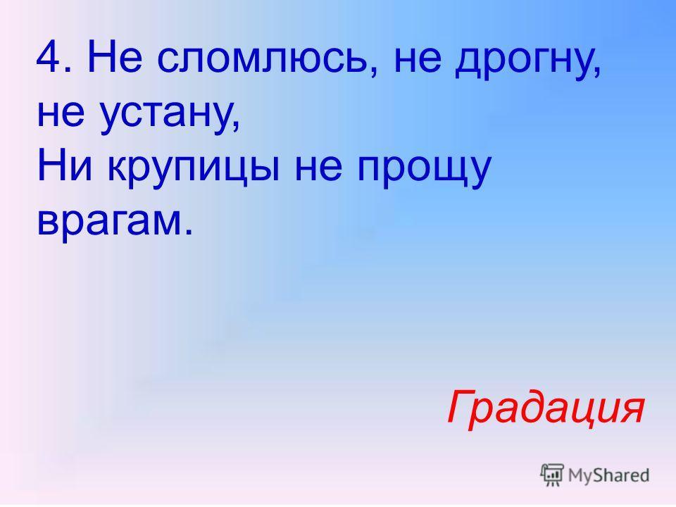 4. Не сломлюсь, не дрогну, не устану, Ни крупицы не прощу врагам. Градация