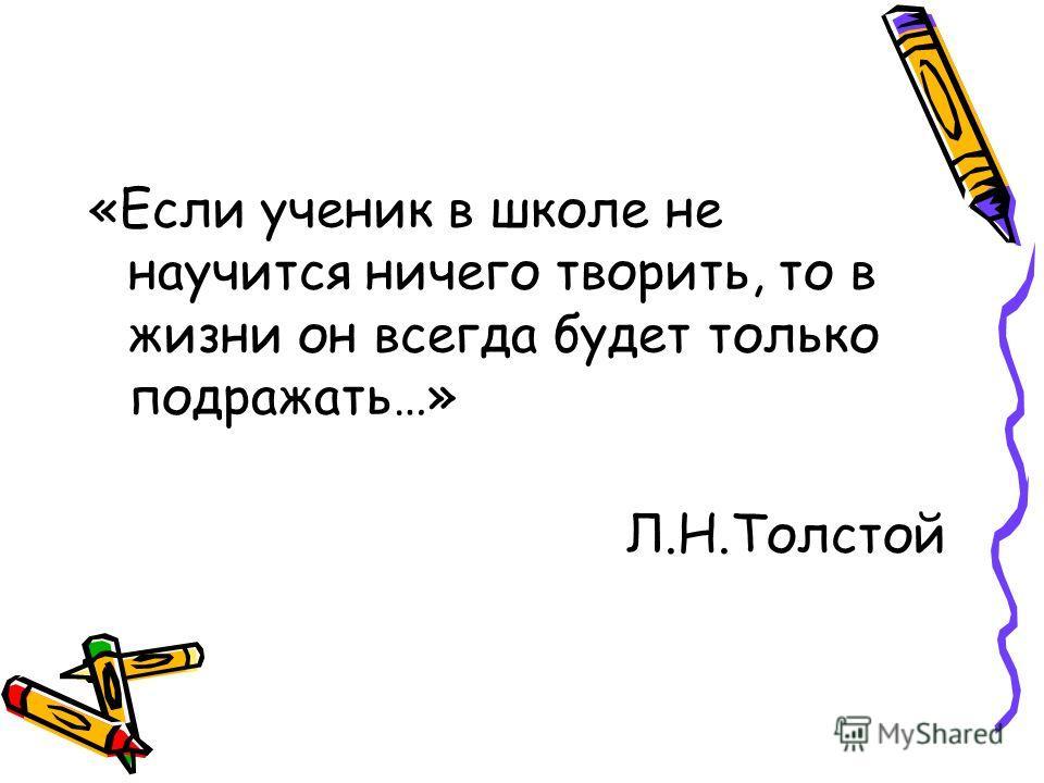 «Если ученик в школе не научится ничего творить, то в жизни он всегда будет только подражать…» Л.Н.Толстой