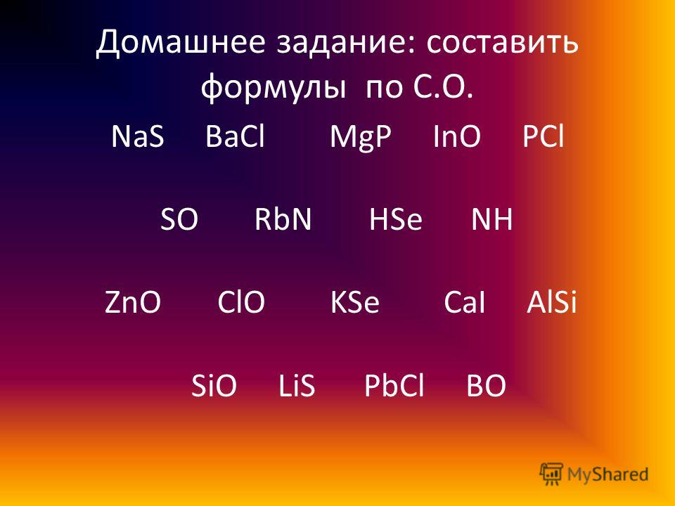Домашнее задание: составить формулы по С.О. NaS BaCl MgP InO PCl SO RbN HSe NH ZnO ClO KSe CaI AlSi SiO LiS PbCl BO