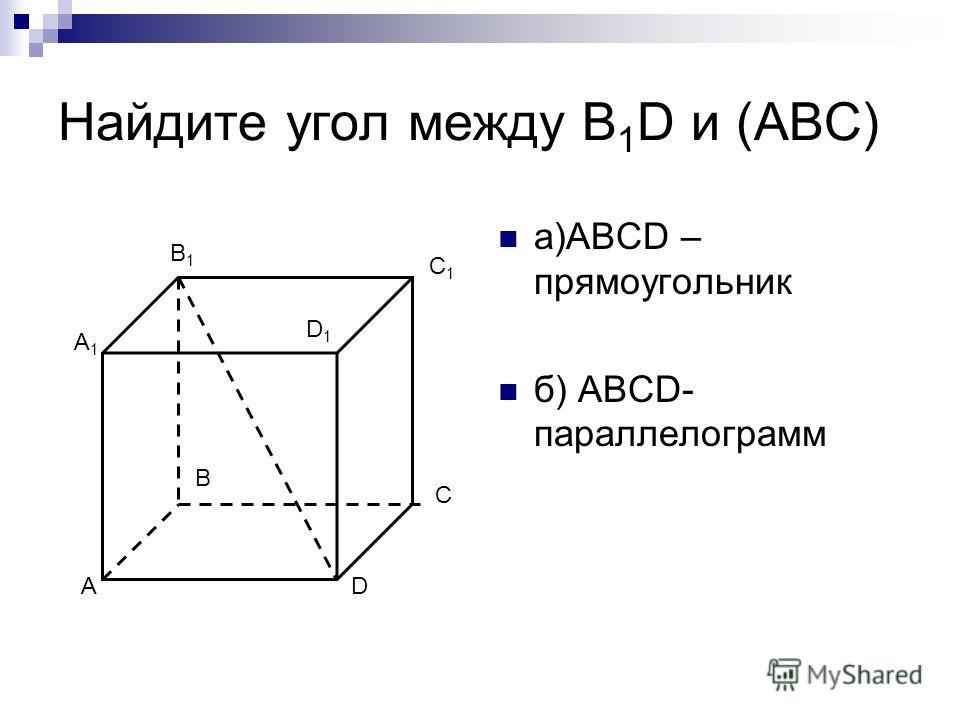 Найдите угол между В 1 D и (АВС) а)АBCD – прямоугольник б) ABCD- параллелограмм А В С D A1A1 B1B1 C1C1 D1D1