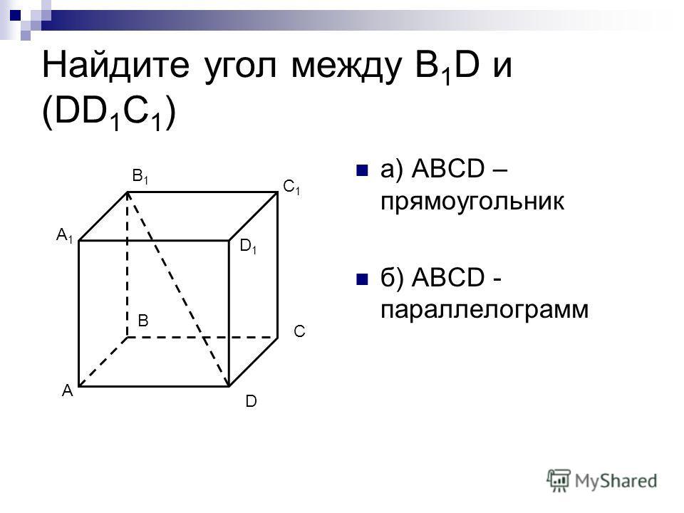 Найдите угол между В 1 D и (DD 1 C 1 ) а) ABCD – прямоугольник б) ABCD - параллелограмм A B C D A1A1 B1B1 C1C1 D1D1