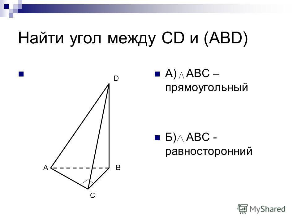 Найти угол между CD и (АВD) А) АВС – прямоугольный Б) АВС - равносторонний А С В D