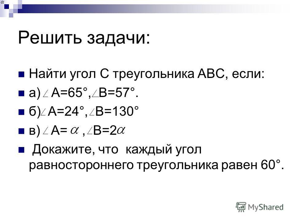 Решить задачи: Найти угол С треугольника АВС, если: а) А=65°, В=57°. б) А=24°, В=130° в) А=, В=2 Докажите, что каждый угол равностороннего треугольника равен 60°.