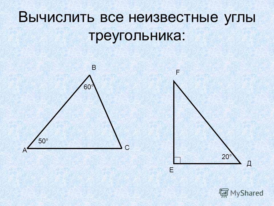 Вычислить все неизвестные углы треугольника: А В С 50° 60° Е Д F 20°