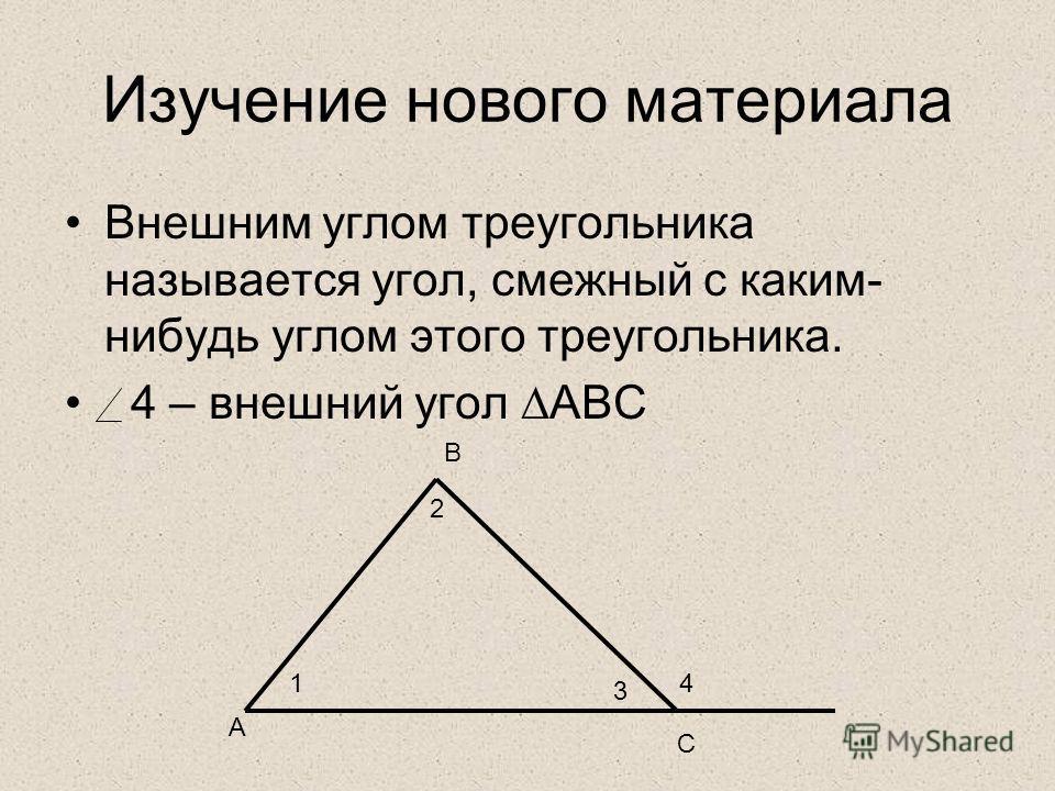 Изучение нового материала Внешним углом треугольника называется угол, смежный с каким- нибудь углом этого треугольника. 4 – внешний угол АВС 1 2 3 4 А В С