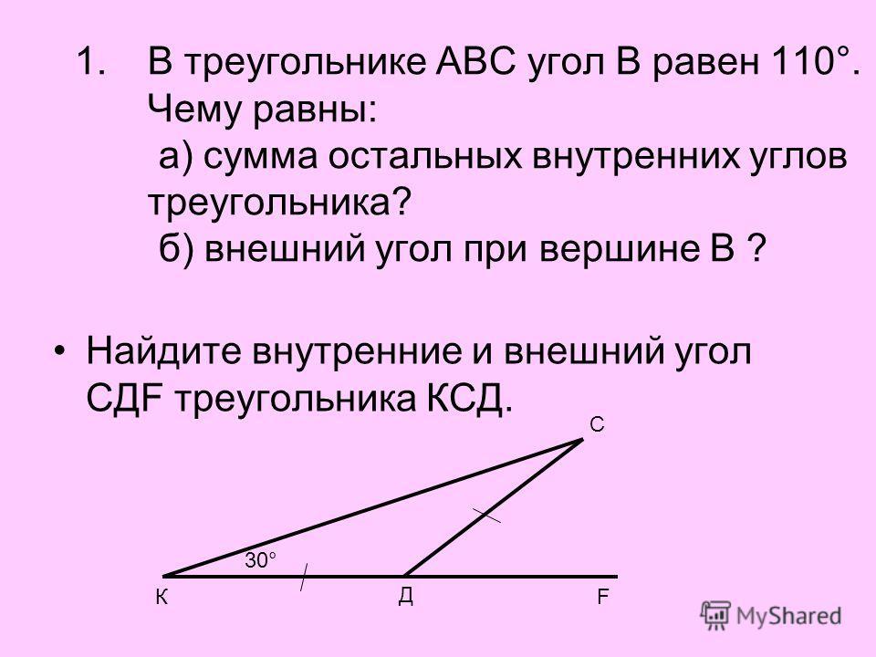1.В треугольнике АВС угол В равен 110°. Чему равны: а) сумма остальных внутренних углов треугольника? б) внешний угол при вершине В ? Найдите внутренние и внешний угол СДF треугольника КСД. К Д С F 30°