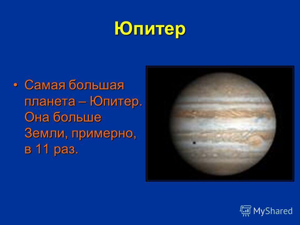 Юпитер Самая большая планета – Юпитер. Она больше Земли, примерно, в 11 раз.Самая большая планета – Юпитер. Она больше Земли, примерно, в 11 раз.