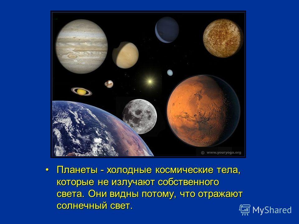 Планеты - холодные космические тела, которые не излучают собственного света. Они видны потому, что отражают солнечный свет.Планеты - холодные космические тела, которые не излучают собственного света. Они видны потому, что отражают солнечный свет.
