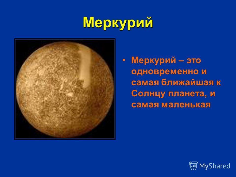 Меркурий Меркурий – это одновременно и самая ближайшая к Солнцу планета, и самая маленькая