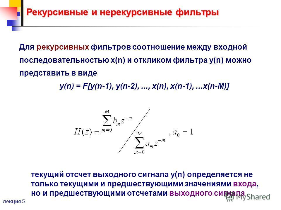 лекция 5 Рекурсивные и нерекурсивные фильтры Для рекурсивных фильтров соотношение между входной последовательностью x(n) и откликом фильтра y(n) можно представить в виде y(n) = F[y(n-1), y(n-2),..., x(n), x(n-1),...x(n-M)] текущий отсчет выходного си