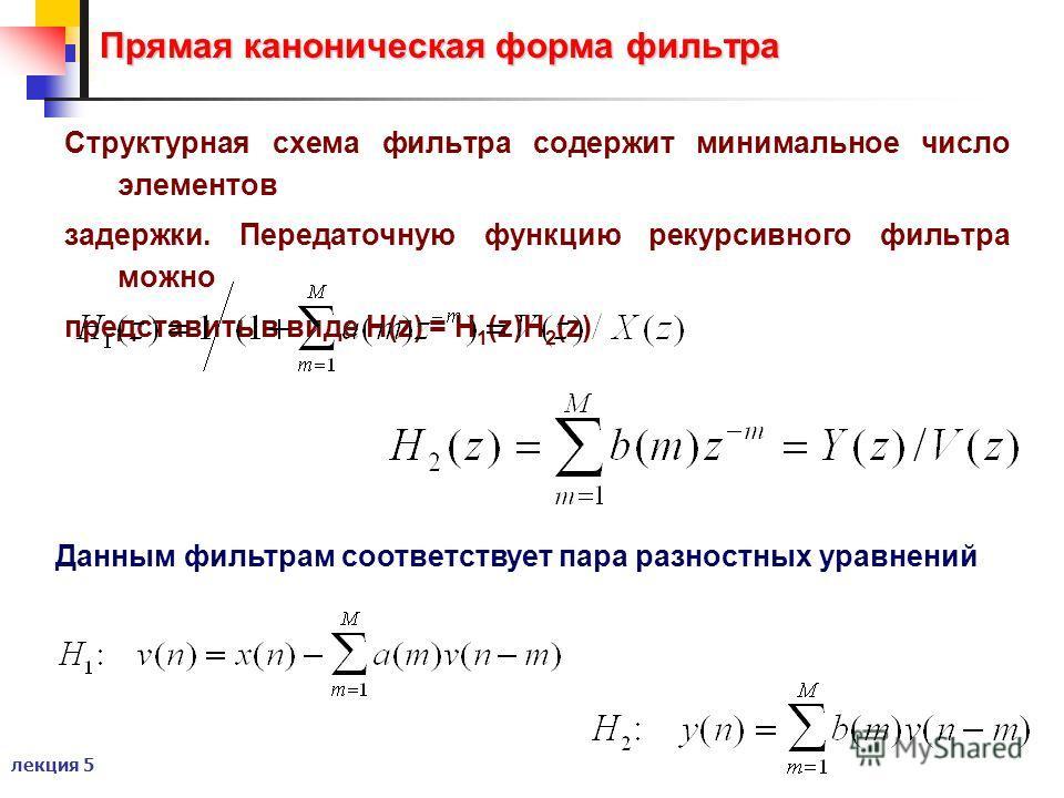 лекция 5 Прямая каноническая форма фильтра Структурная схема фильтра содержит минимальное число элементов задержки. Передаточную функцию рекурсивного фильтра можно представить в виде H(z) = H 1 (z)H 2 (z) Данным фильтрам соответствует пара разностных