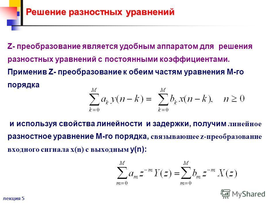лекция 5 Решение разностных уравнений Z- преобразование является удобным аппаратом для решения разностных уравнений с постоянными коэффициентами. Применив Z- преобразование к обеим частям уравнения М-го порядка и используя свойства линейности и задер