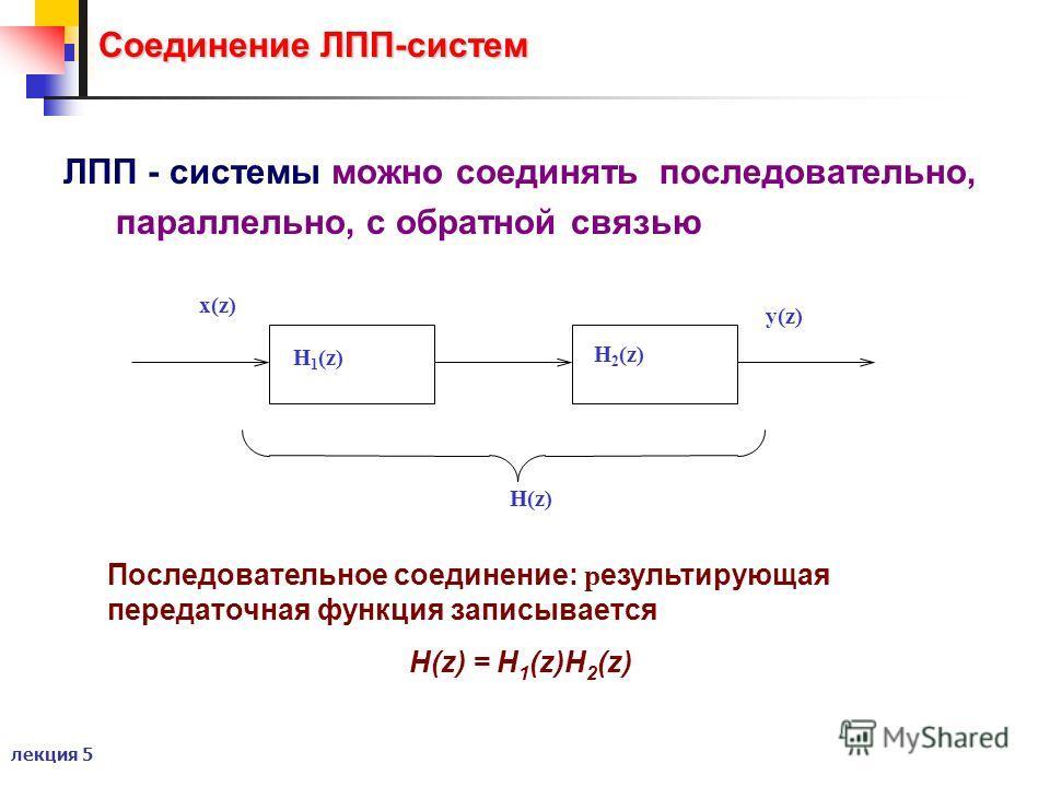 лекция 5 Соединение ЛПП-систем ЛПП - системы можно соединять последовательно, параллельно, с обратной связью Последовательное соединение: р езультирующая передаточная функция записывается H(z) = H 1 (z)H 2 (z) x(z) y(z) H(z) H 1 (z) H 2 (z)