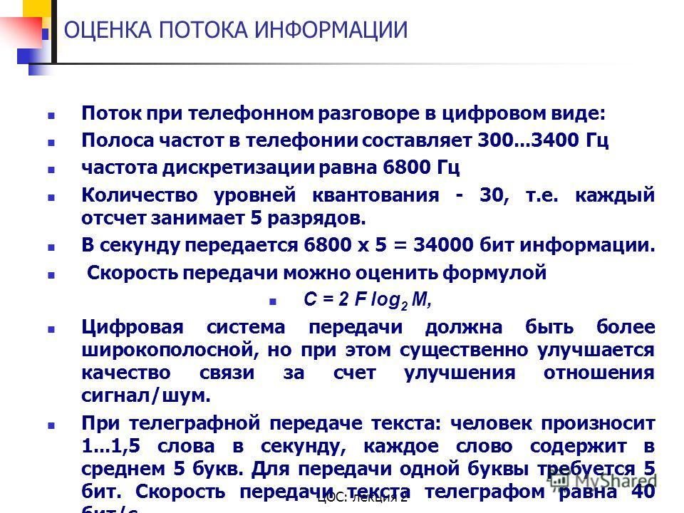 ЦОС: лекция 2 ОЦЕНКА ПОТОКА ИНФОРМАЦИИ Поток при телефонном разговоре в цифровом виде: Полоса частот в телефонии составляет 300...3400 Гц частота дискретизации равна 6800 Гц Количество уровней квантования - 30, т.е. каждый отсчет занимает 5 разрядов.
