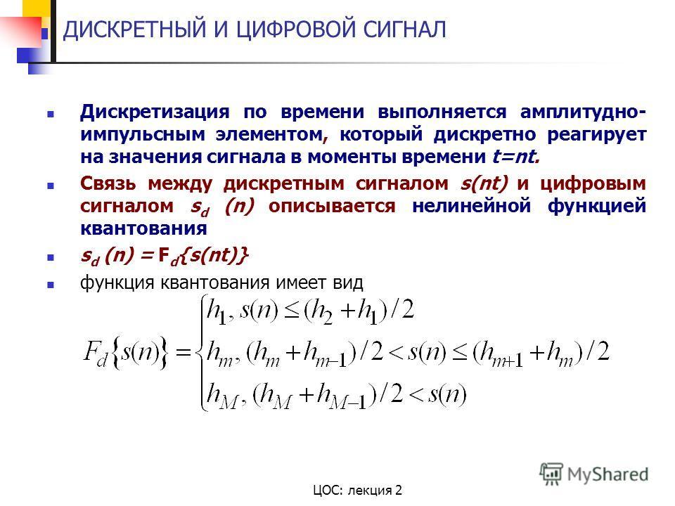 ЦОС: лекция 2 ДИСКРЕТНЫЙ И ЦИФРОВОЙ СИГНАЛ Дискретизация по времени выполняется амплитудно- импульсным элементом, который дискретно реагирует на значения сигнала в моменты времени t=nt. Связь между дискретным сигналом s(nt) и цифровым сигналом s d (n