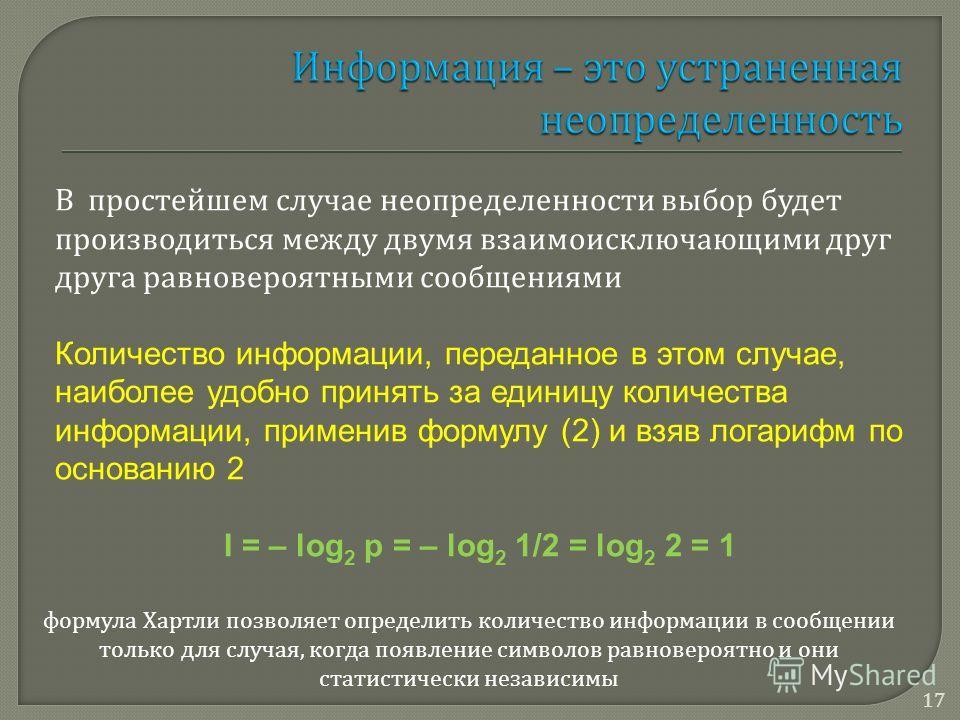 В простейшем случае неопределенности выбор будет производиться между двумя взаимоисключающими друг друга равновероятными сообщениями Количество информации, переданное в этом случае, наиболее удобно принять за единицу количества информации, применив ф