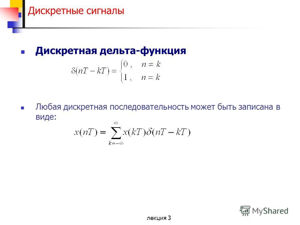 лекция 3 Дискретные сигналы Дискретная дельта-функция Любая дискретная последовательность может быть записана в виде: