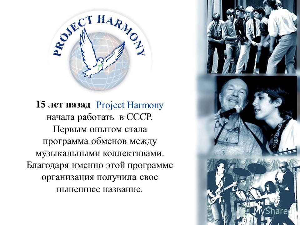 Project Harmony начала работать в СССР. Первым опытом стала программа обменов между музыкальными коллективами. Благодаря именно этой программе организация получила свое нынешнее название. 15 лет назад