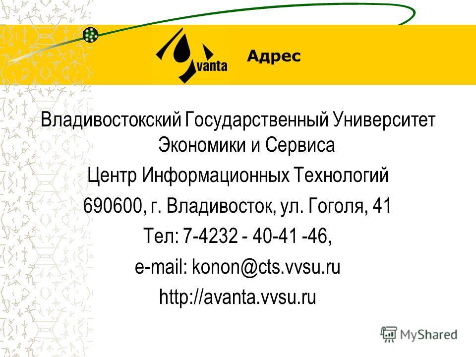 Адрес Владивостокский Государственный Университет Экономики и Сервиса Центр Информационных Технологий 690600, г. Владивосток, ул. Гоголя, 41 Тел: 7-4232 - 40-41 -46, e-mail: konon@cts.vvsu.ru http://avanta.vvsu.ru