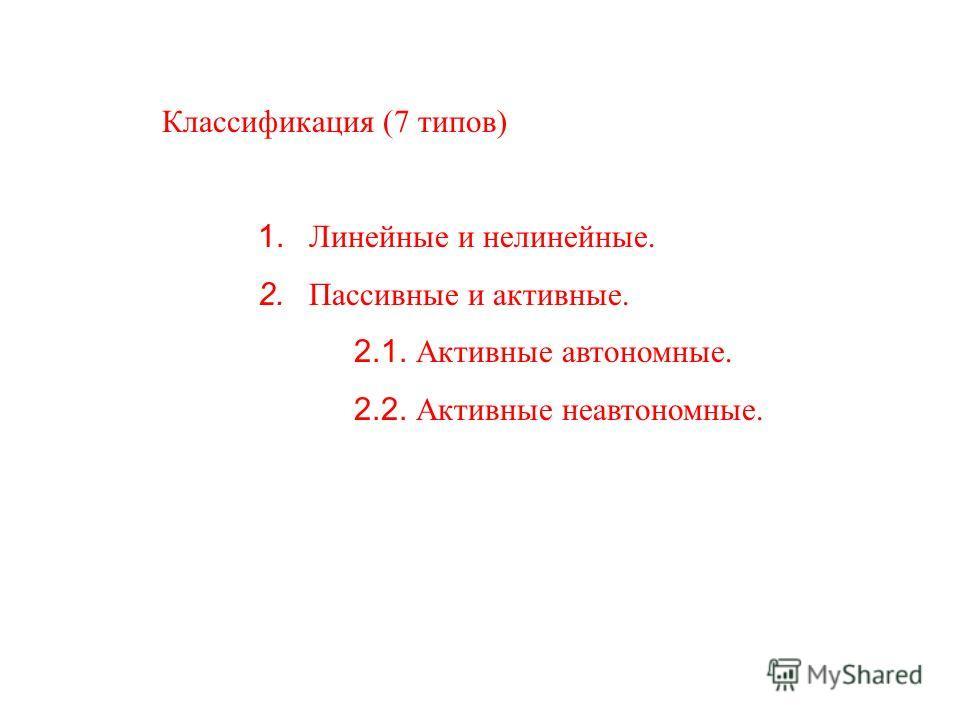 Классификация (7 типов) 1. Линейные и нелинейные. 2. Пассивные и активные. 2.1. Активные автономные. 2.2. Активные неавтономные.
