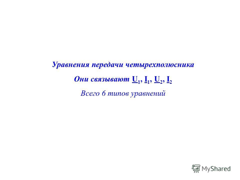 Уравнения передачи четырехполюсника Они связывают U 1, I 1, U 2, I 2 Всего 6 типов уравнений