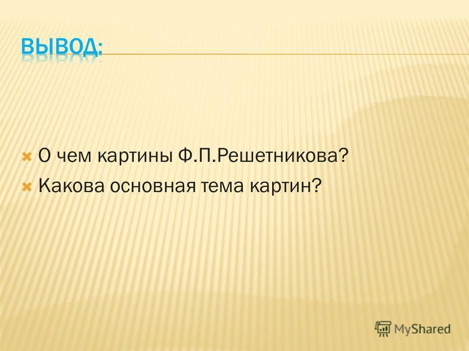 О чем картины Ф.П.Решетникова? Какова основная тема картин?