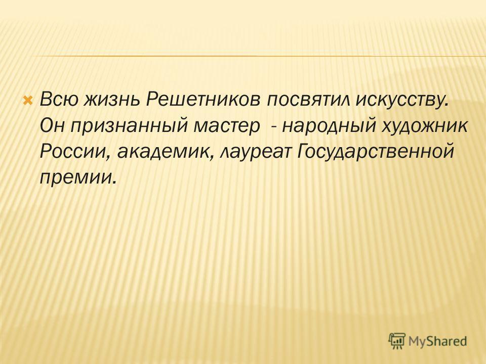 Всю жизнь Решетников посвятил искусству. Он признанный мастер - народный художник России, академик, лауреат Государственной премии.