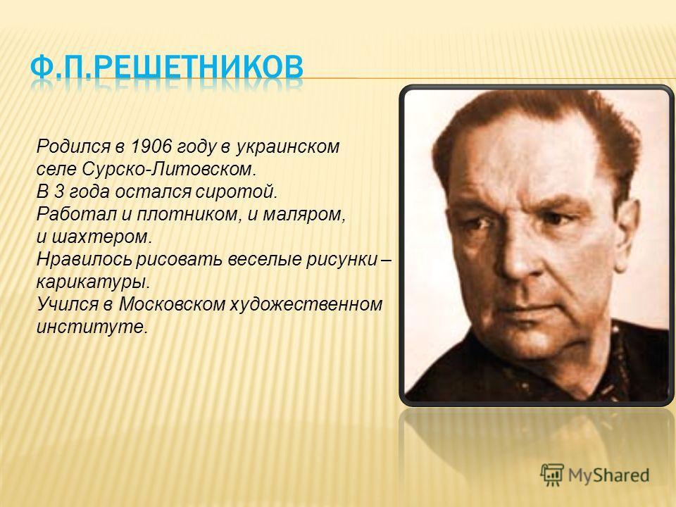 Родился в 1906 году в украинском селе Сурско-Литовском. В 3 года остался сиротой. Работал и плотником, и маляром, и шахтером. Нравилось рисовать веселые рисунки – карикатуры. Учился в Московском художественном институте.