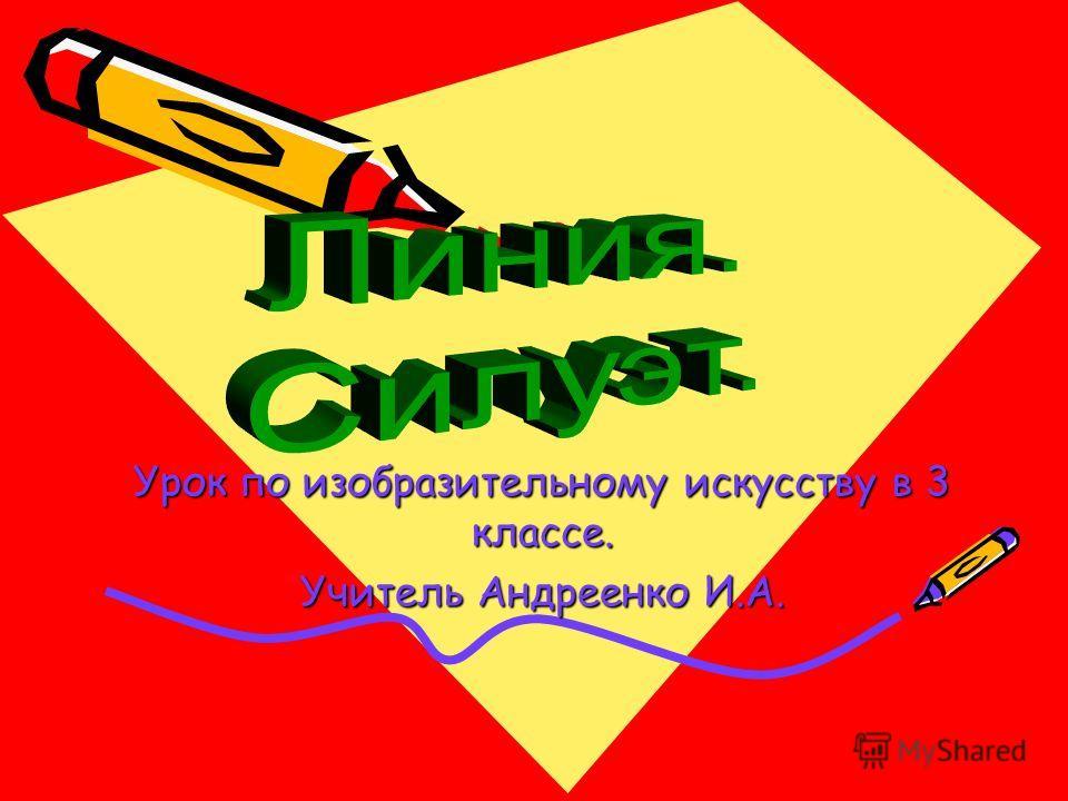 Урок по изобразительному искусству в 3 классе. Учитель Андреенко И.А.