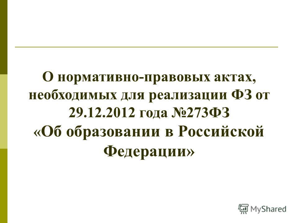 О нормативно-правовых актах, необходимых для реализации ФЗ от 29.12.2012 года 273ФЗ « Об образовании в Российской Федерации»
