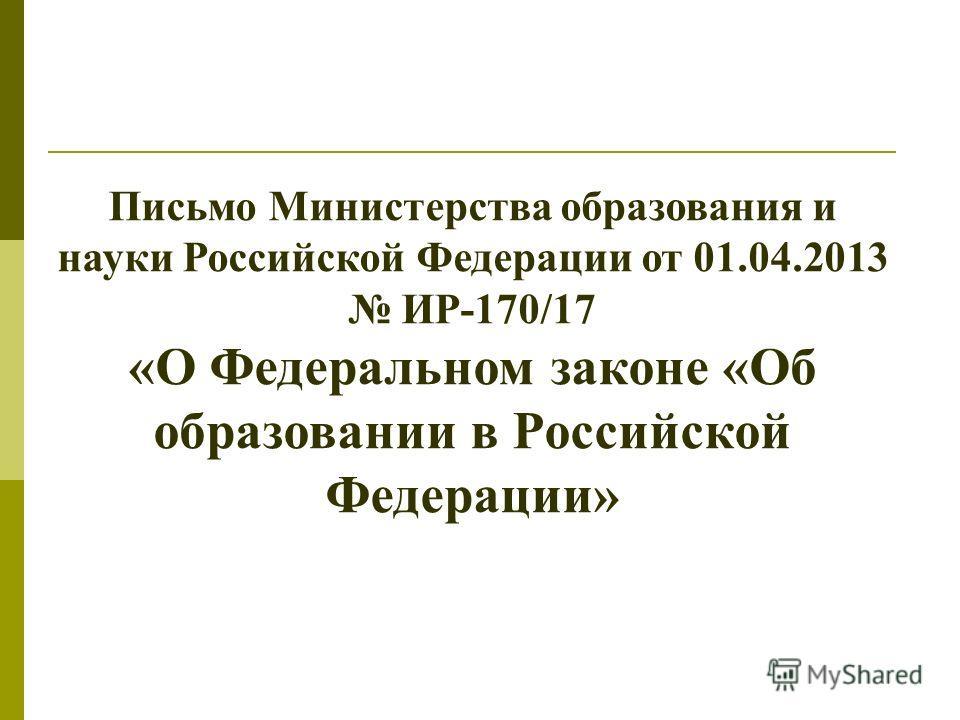 Письмо Министерства образования и науки Российской Федерации от 01.04.2013 ИР-170/17 «О Федеральном законе «Об образовании в Российской Федерации»